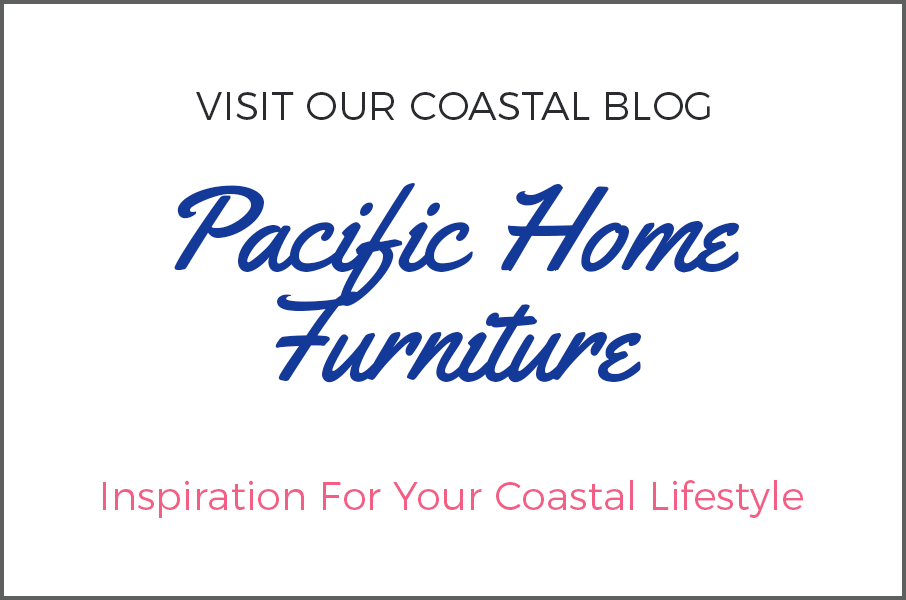 Visit our coastal blog - Pacific Home Furniture - Inspiration for your Coastal Lifestyle